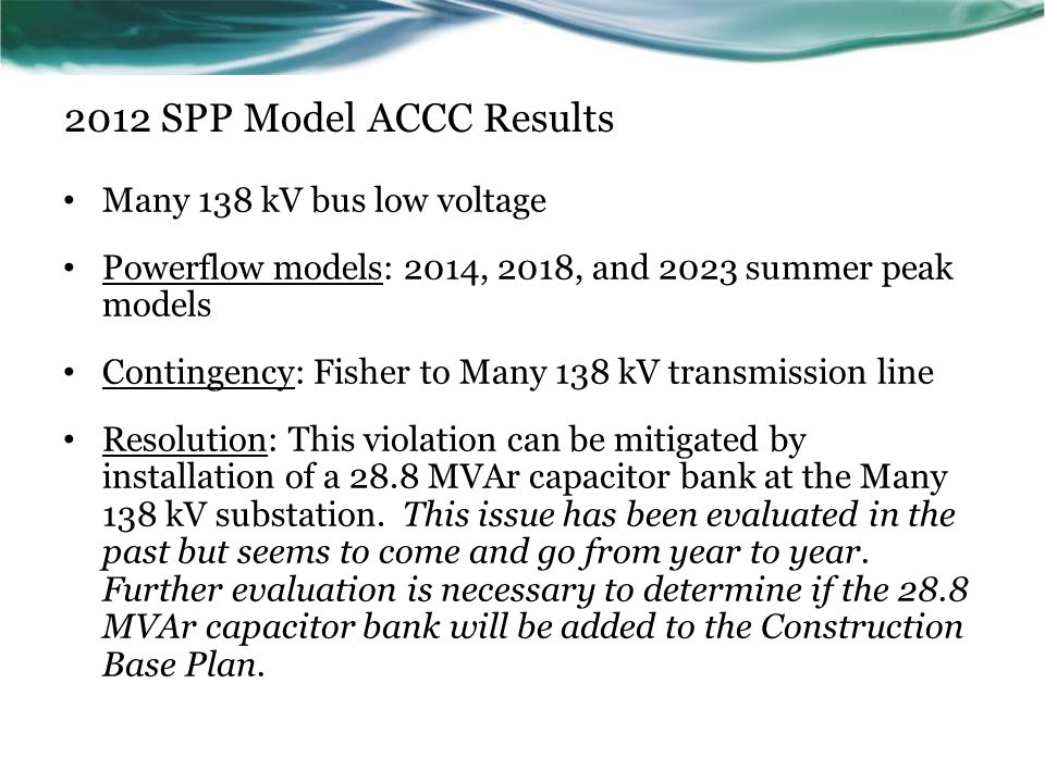 2012 SPP Model ACCC Results Many 138 kV bus low voltage Powerflow models: 2014, 2018, and 2023 summer peak models Contingency: Fisher to Many 138 kV t