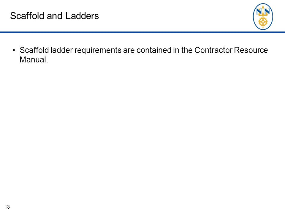 Scaffold and Ladders Scaffold ladder requirements are contained in the Contractor Resource Manual. 13