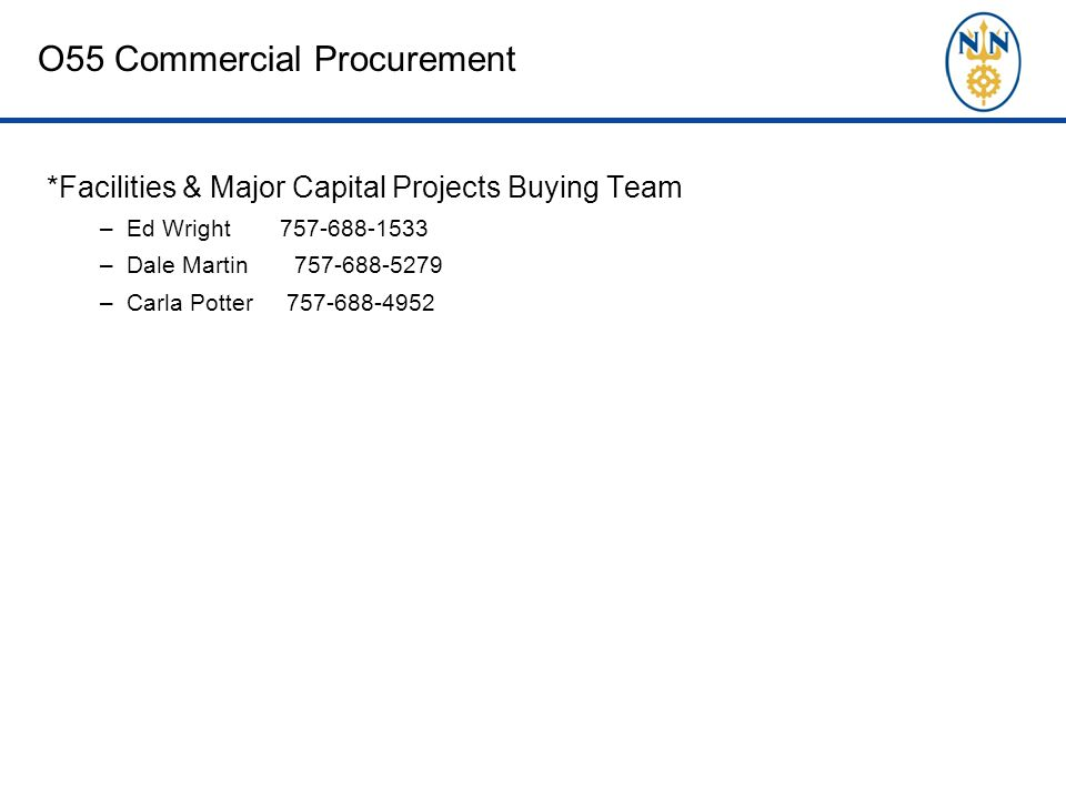 O55 Commercial Procurement *Facilities & Major Capital Projects Buying Team –Ed Wright 757-688-1533 –Dale Martin 757-688-5279 –Carla Potter 757-688-4952