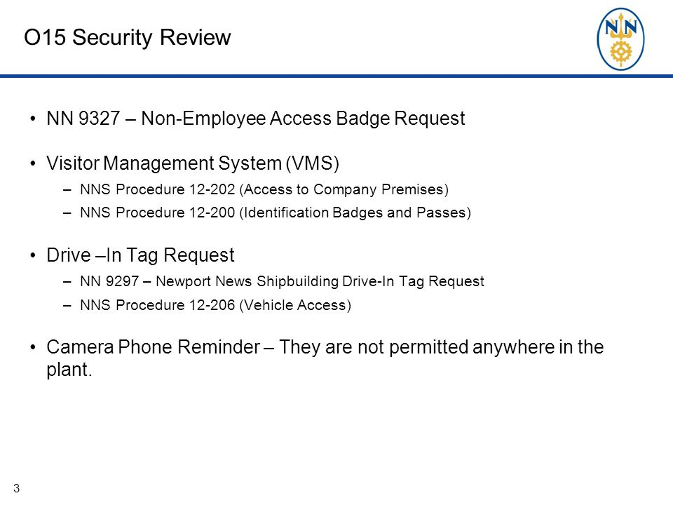 O15 Security Review NN 9327 – Non-Employee Access Badge Request Visitor Management System (VMS) –NNS Procedure 12-202 (Access to Company Premises) –NNS Procedure 12-200 (Identification Badges and Passes) Drive –In Tag Request –NN 9297 – Newport News Shipbuilding Drive-In Tag Request –NNS Procedure 12-206 (Vehicle Access) Camera Phone Reminder – They are not permitted anywhere in the plant.