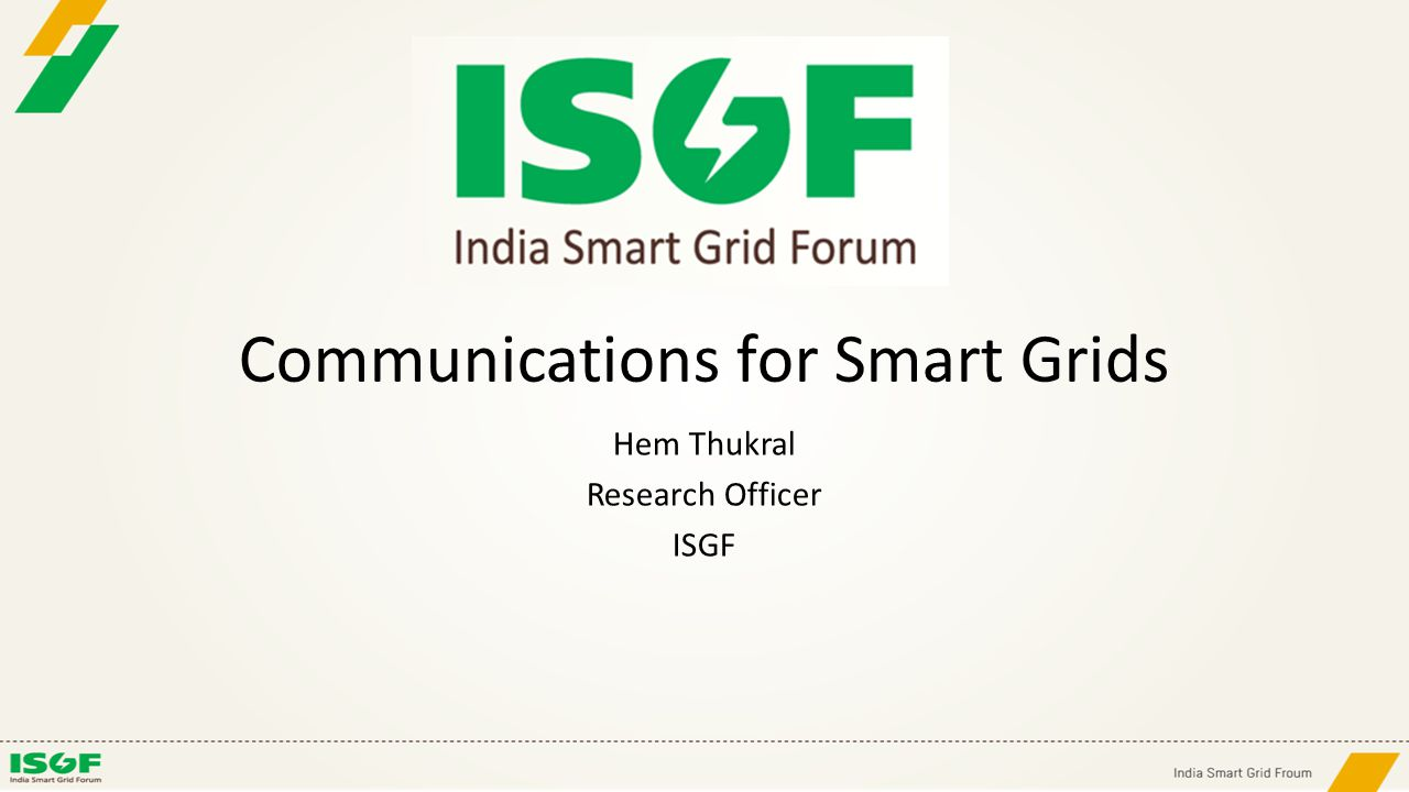 Communications for Smart Grids Hem Thukral Research Officer ISGF