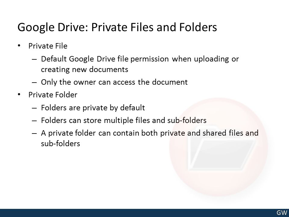 GW Google Drive: Private Files and Folders Private File – Default Google Drive file permission when uploading or creating new documents – Only the own