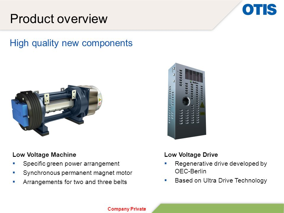 Company Private High quality new components Product overview Low Voltage Drive  Regenerative drive developed by OEC-Berlin  Based on Ultra Drive Technology Low Voltage Machine  Specific green power arrangement  Synchronous permanent magnet motor  Arrangements for two and three belts