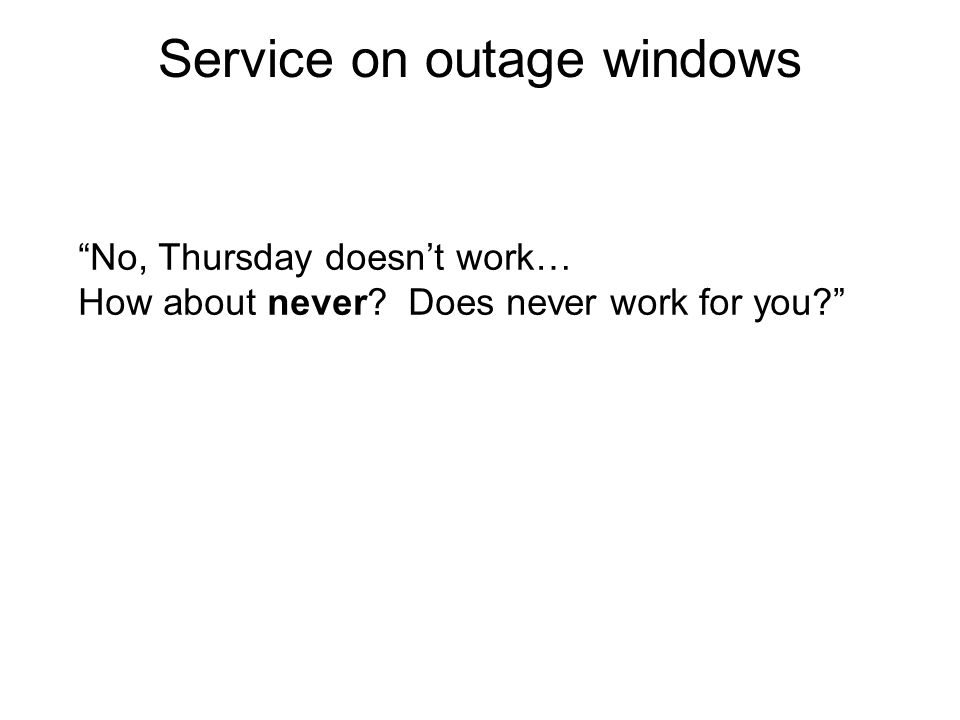 Service on outage windows No, Thursday doesn't work… How about never Does never work for you