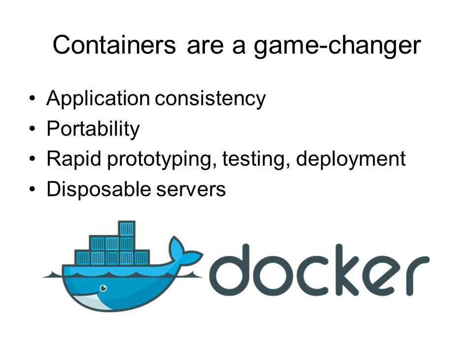 Containers are a game-changer Application consistency Portability Rapid prototyping, testing, deployment Disposable servers