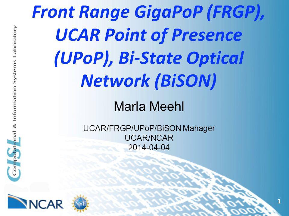 Front Range GigaPoP (FRGP), UCAR Point of Presence (UPoP), Bi-State Optical Network (BiSON) 1 Marla Meehl UCAR/FRGP/UPoP/BiSON Manager UCAR/NCAR 2014-04-04
