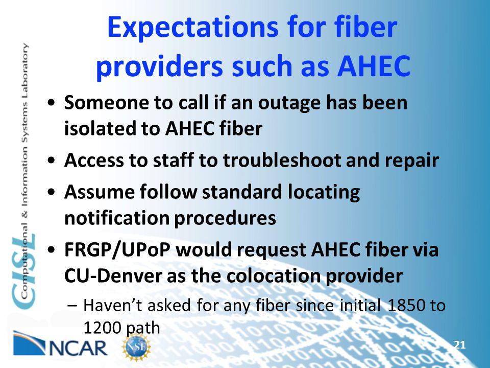Expectations for fiber providers such as AHEC Someone to call if an outage has been isolated to AHEC fiber Access to staff to troubleshoot and repair Assume follow standard locating notification procedures FRGP/UPoP would request AHEC fiber via CU-Denver as the colocation provider –Haven't asked for any fiber since initial 1850 to 1200 path 21