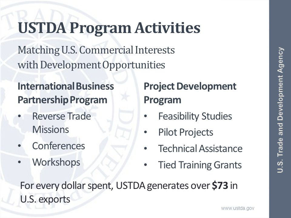 www.ustda.gov USTDA Program Activities International Business Partnership Program Reverse Trade Missions Conferences Workshops Project Development Program Feasibility Studies Pilot Projects Technical Assistance Tied Training Grants Matching U.S.