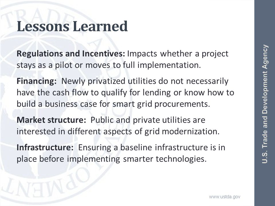 www.ustda.gov Lessons Learned Regulations and Incentives: Impacts whether a project stays as a pilot or moves to full implementation.