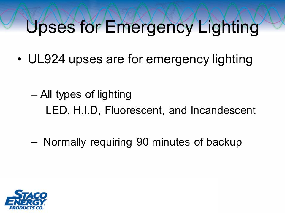 Upses for Emergency Lighting UL924 upses are for emergency lighting –All types of lighting LED, H.I.D, Fluorescent, and Incandescent – Normally requiring 90 minutes of backup