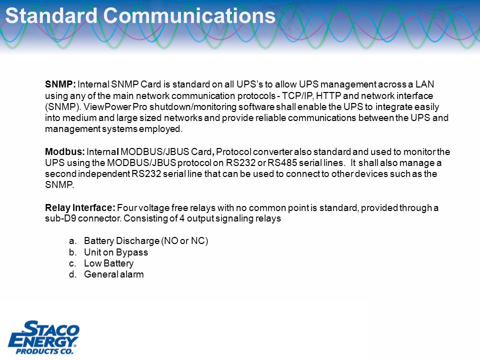 Standard Communications SNMP: Internal SNMP Card is standard on all UPS's to allow UPS management across a LAN using any of the main network communication protocols - TCP/IP, HTTP and network interface (SNMP).