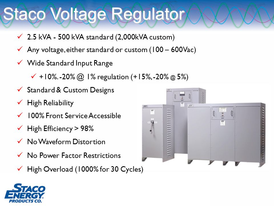 2.5 kVA - 500 kVA standard (2,000kVA custom) Any voltage, either standard or custom (100 – 600Vac) Wide Standard Input Range +10%.
