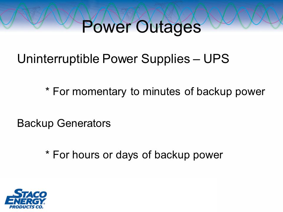 Power Outages Uninterruptible Power Supplies – UPS * For momentary to minutes of backup power Backup Generators * For hours or days of backup power