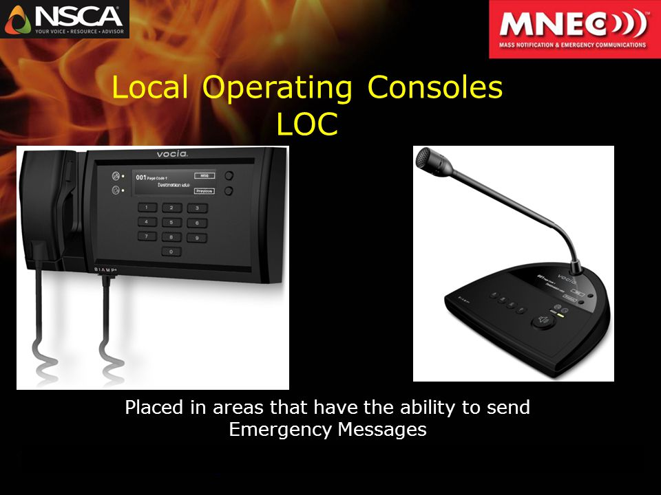 Placed in areas that have the ability to send Emergency Messages Local Operating Consoles LOC