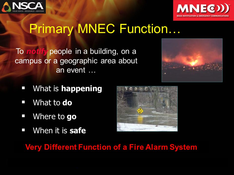 Primary MNEC Function…  What is happening  What to do  Where to go  When it is safe To notify people in a building, on a campus or a geographic area about an event … Very Different Function of a Fire Alarm System