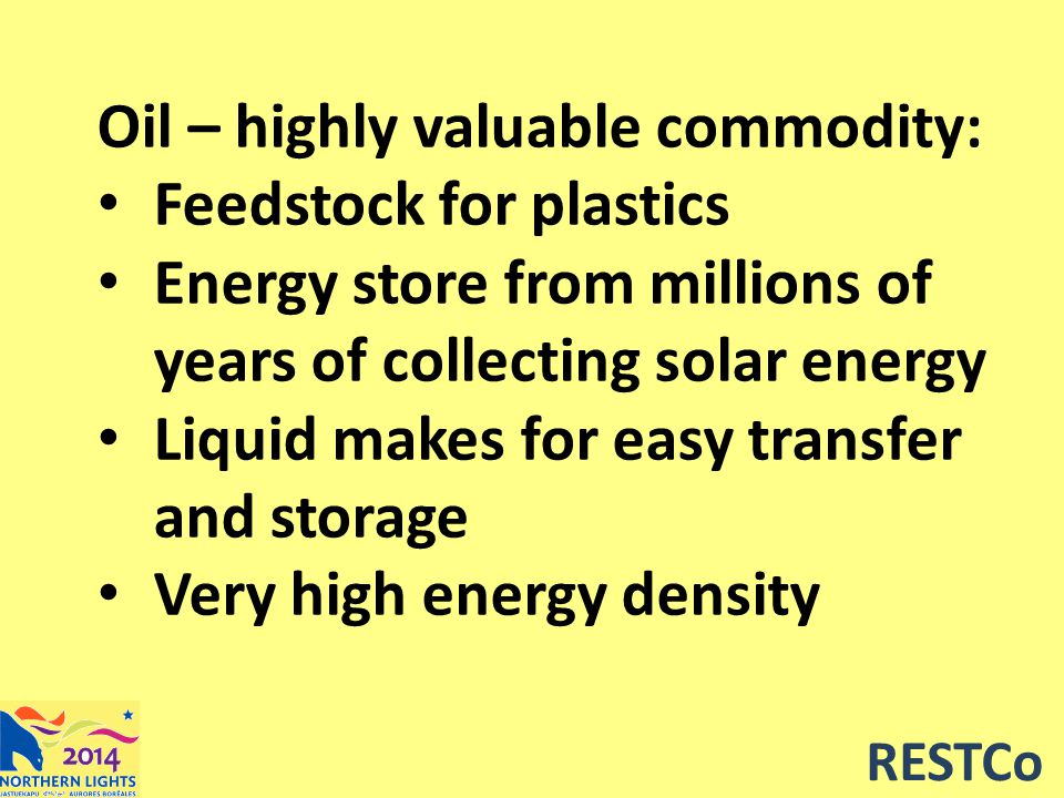 RESTCo Oil – highly valuable commodity: Feedstock for plastics Energy store from millions of years of collecting solar energy Liquid makes for easy transfer and storage Very high energy density