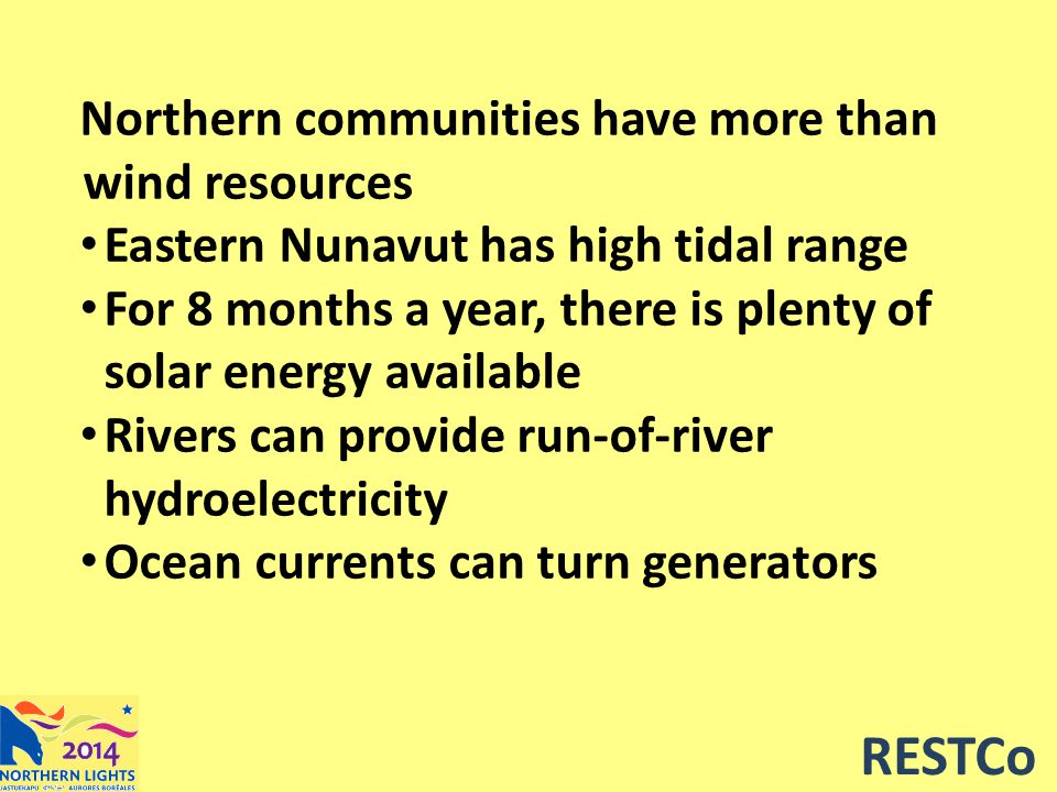RESTCo Northern communities have more than wind resources Eastern Nunavut has high tidal range For 8 months a year, there is plenty of solar energy available Rivers can provide run-of-river hydroelectricity Ocean currents can turn generators