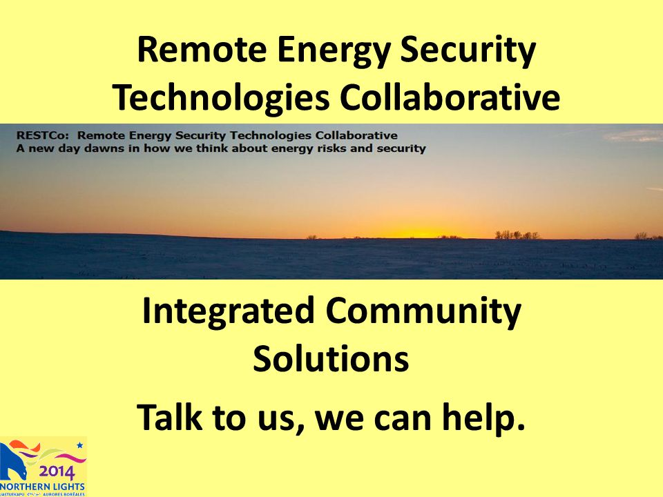 Remote Energy Security Technologies Collaborative Integrated Community Solutions Talk to us, we can help.