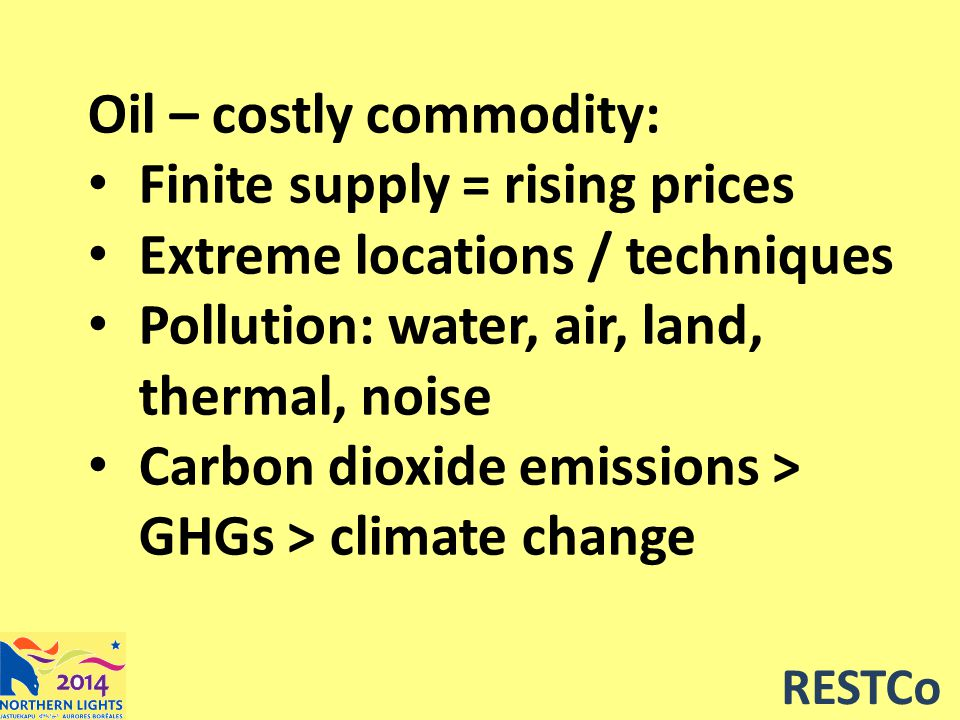 RESTCo Oil – costly commodity: Finite supply = rising prices Extreme locations / techniques Pollution: water, air, land, thermal, noise Carbon dioxide emissions > GHGs > climate change