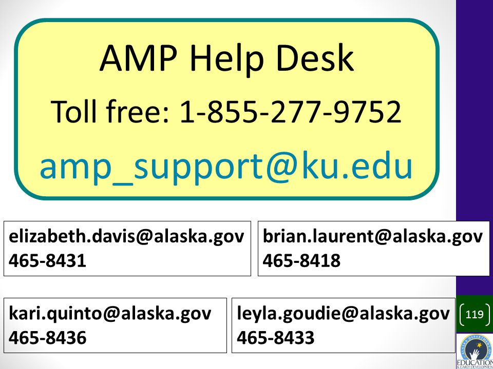 119 AMP Help Desk Toll free: 1-855-277-9752 amp_support@ku.edu elizabeth.davis@alaska.gov 465-8431 brian.laurent@alaska.gov 465-8418 kari.quinto@alaska.gov 465-8436 leyla.goudie@alaska.gov 465-8433