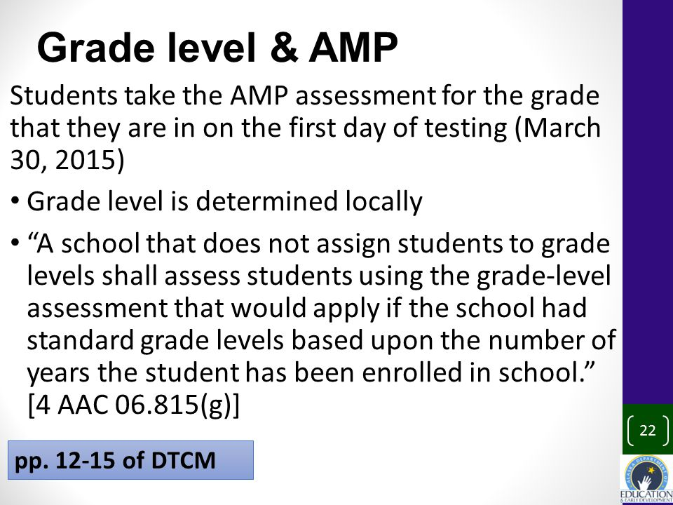 22 Grade level & AMP Students take the AMP assessment for the grade that they are in on the first day of testing (March 30, 2015) Grade level is determined locally A school that does not assign students to grade levels shall assess students using the grade-level assessment that would apply if the school had standard grade levels based upon the number of years the student has been enrolled in school. [4 AAC 06.815(g)] pp.