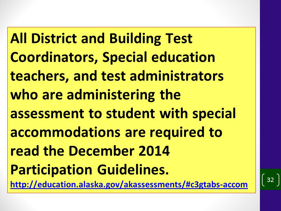 32 All District and Building Test Coordinators, Special education teachers, and test administrators who are administering the assessment to student with special accommodations are required to read the December 2014 Participation Guidelines.