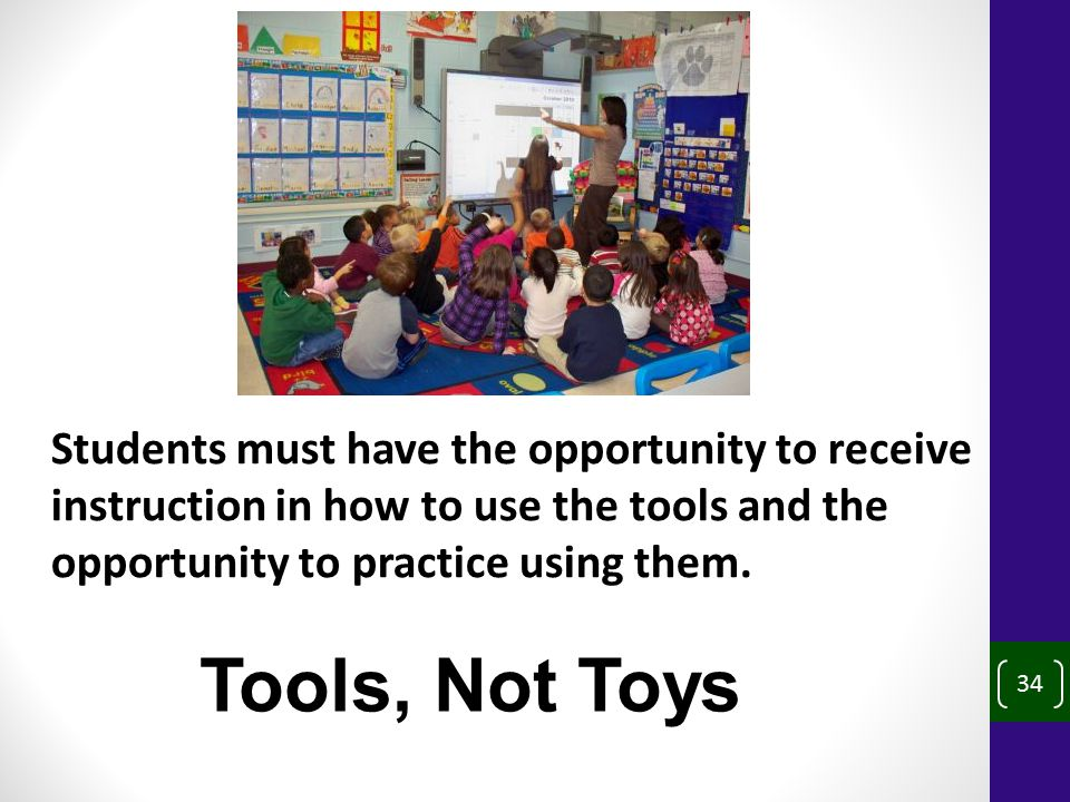 34 Students must have the opportunity to receive instruction in how to use the tools and the opportunity to practice using them.