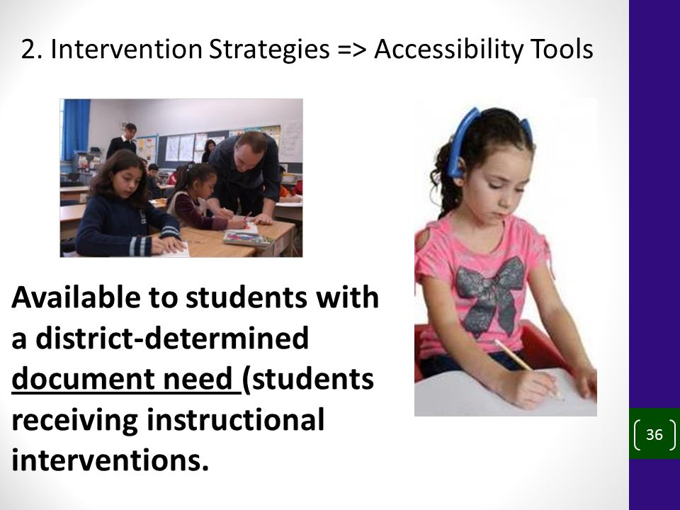 36 2. Intervention Strategies => Accessibility Tools Available to students with a district-determined document need (students receiving instructional