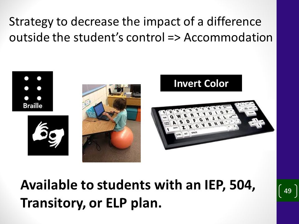 49 Strategy to decrease the impact of a difference outside the student's control => Accommodation Available to students with an IEP, 504, Transitory, or ELP plan.