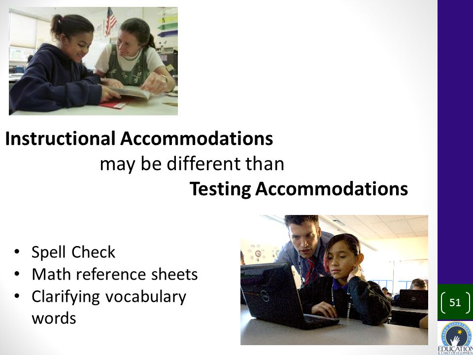 Instructional Accommodations may be different than Testing Accommodations Spell Check Math reference sheets Clarifying vocabulary words 51