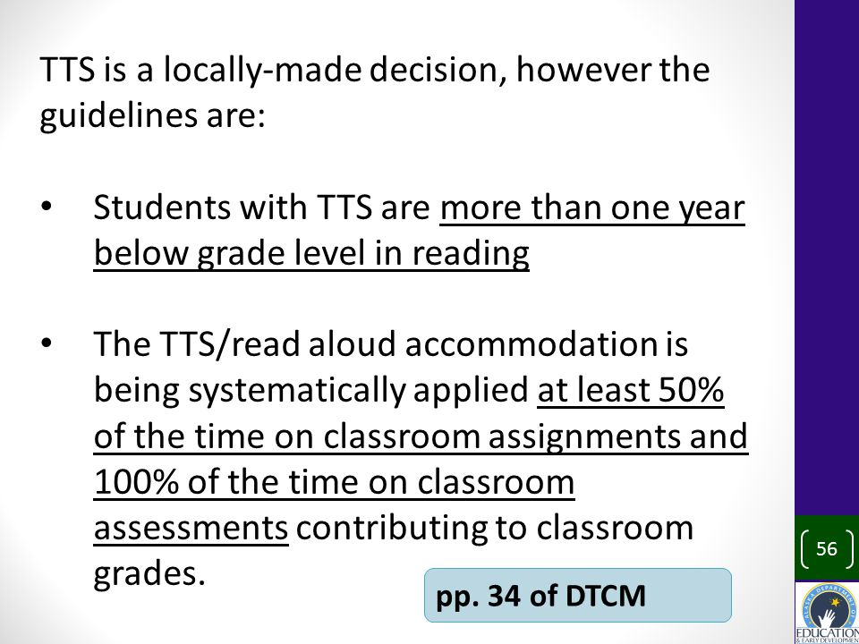 TTS is a locally-made decision, however the guidelines are: Students with TTS are more than one year below grade level in reading The TTS/read aloud accommodation is being systematically applied at least 50% of the time on classroom assignments and 100% of the time on classroom assessments contributing to classroom grades.