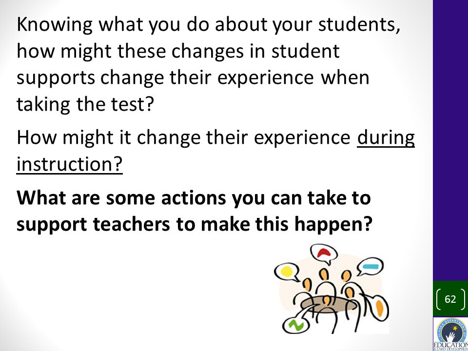 Knowing what you do about your students, how might these changes in student supports change their experience when taking the test.