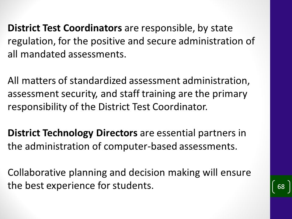 68 District Test Coordinators are responsible, by state regulation, for the positive and secure administration of all mandated assessments.