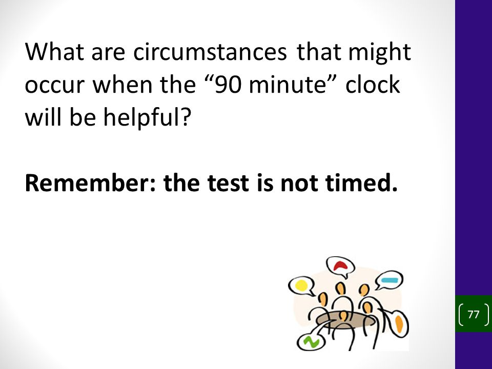 77 What are circumstances that might occur when the 90 minute clock will be helpful.