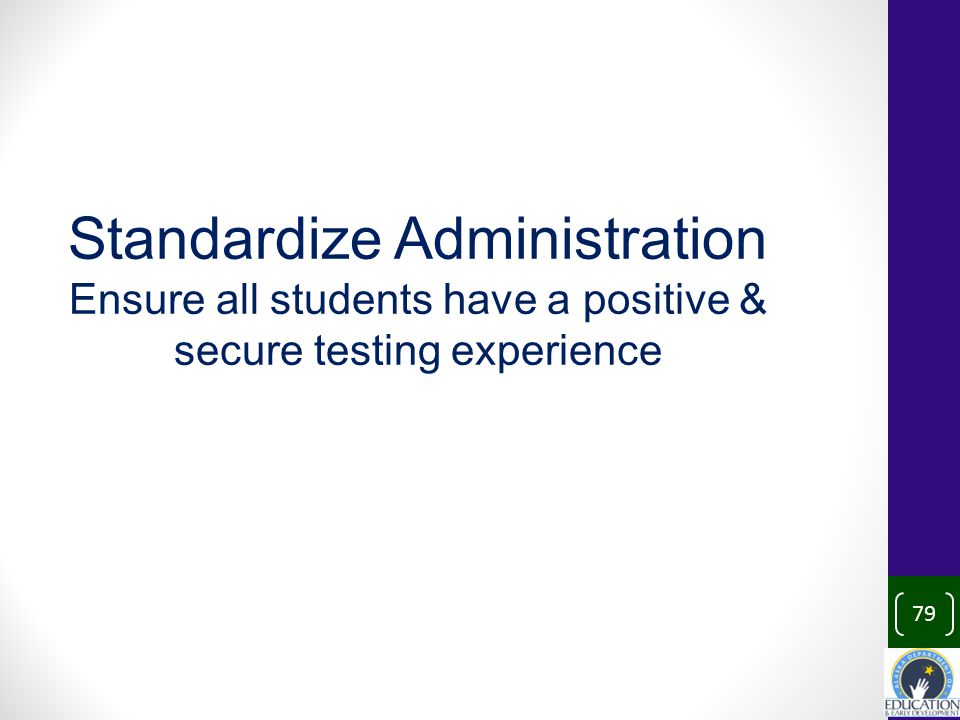 79 Standardize Administration Ensure all students have a positive & secure testing experience