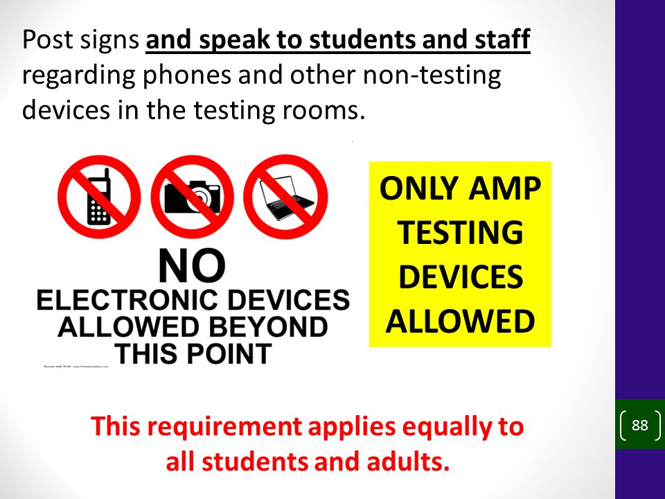 88 Post signs and speak to students and staff regarding phones and other non-testing devices in the testing rooms.