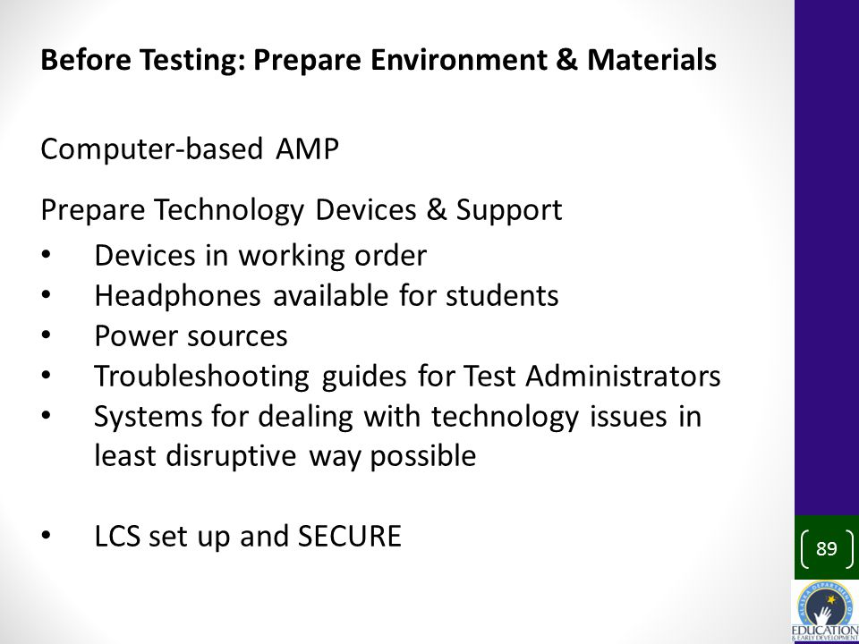 89 Computer-based AMP Prepare Technology Devices & Support Devices in working order Headphones available for students Power sources Troubleshooting guides for Test Administrators Systems for dealing with technology issues in least disruptive way possible LCS set up and SECURE Before Testing: Prepare Environment & Materials