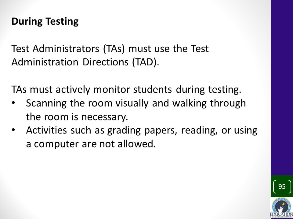 95 During Testing Test Administrators (TAs) must use the Test Administration Directions (TAD).