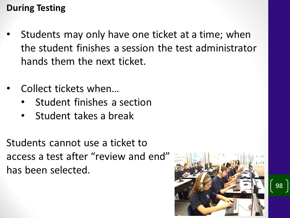 98 During Testing Students may only have one ticket at a time; when the student finishes a session the test administrator hands them the next ticket.