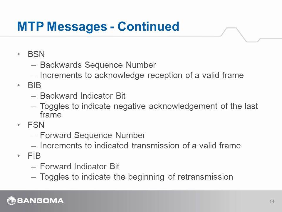 BSN –Backwards Sequence Number –Increments to acknowledge reception of a valid frame BIB –Backward Indicator Bit –Toggles to indicate negative acknowledgement of the last frame FSN –Forward Sequence Number –Increments to indicated transmission of a valid frame FIB –Forward Indicator Bit –Toggles to indicate the beginning of retransmission MTP Messages - Continued 14