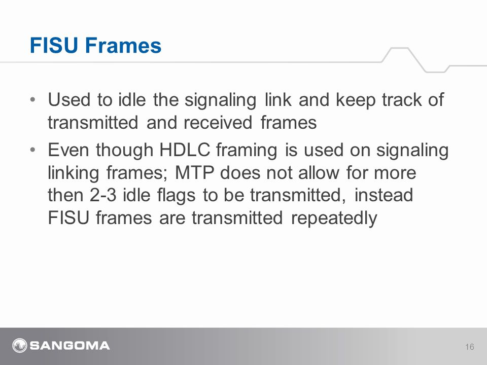 Used to idle the signaling link and keep track of transmitted and received frames Even though HDLC framing is used on signaling linking frames; MTP does not allow for more then 2-3 idle flags to be transmitted, instead FISU frames are transmitted repeatedly FISU Frames 16
