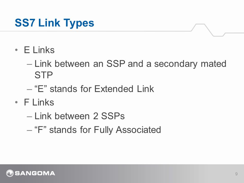 E Links –Link between an SSP and a secondary mated STP – E stands for Extended Link F Links –Link between 2 SSPs – F stands for Fully Associated SS7 Link Types 9