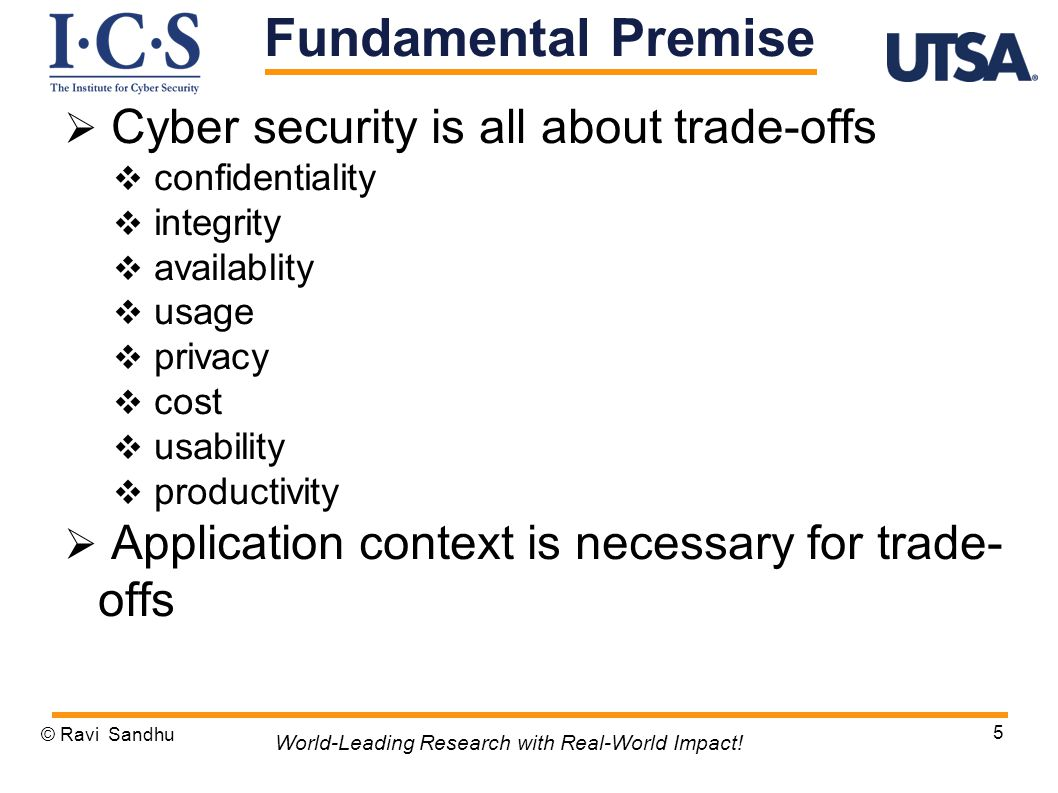 Cyber security is all about trade-offs  confidentiality  integrity  availablity  usage  privacy  cost  usability  productivity  Application context is necessary for trade- offs © Ravi Sandhu 5 World-Leading Research with Real-World Impact.
