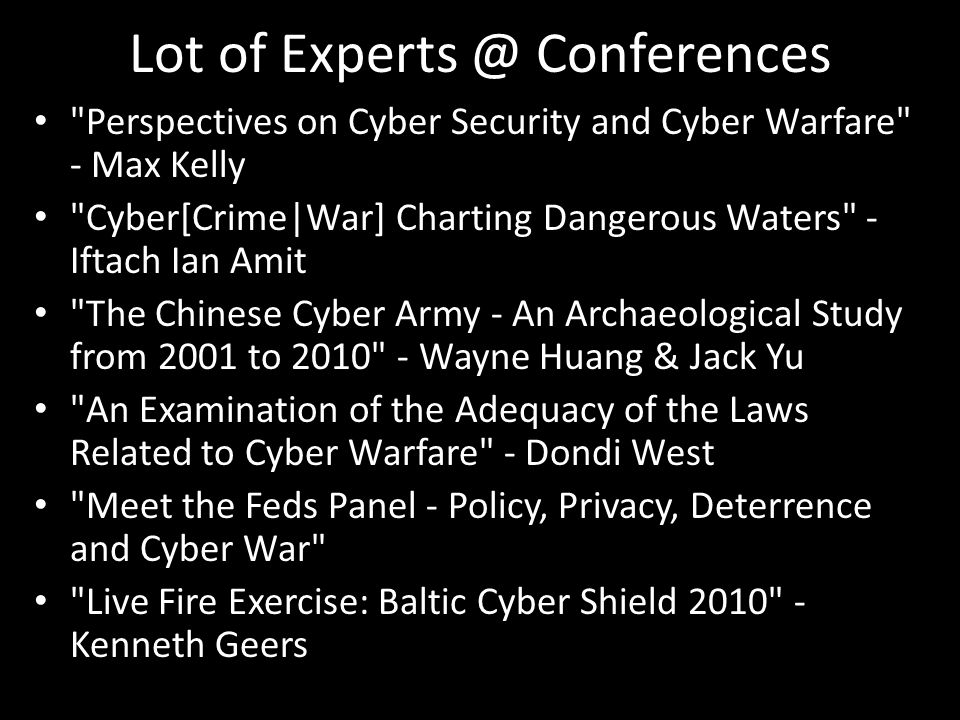 Lot of Experts @ Conferences Perspectives on Cyber Security and Cyber Warfare - Max Kelly Cyber[Crime|War] Charting Dangerous Waters - Iftach Ian Amit The Chinese Cyber Army - An Archaeological Study from 2001 to 2010 - Wayne Huang & Jack Yu An Examination of the Adequacy of the Laws Related to Cyber Warfare - Dondi West Meet the Feds Panel - Policy, Privacy, Deterrence and Cyber War Live Fire Exercise: Baltic Cyber Shield 2010 - Kenneth Geers