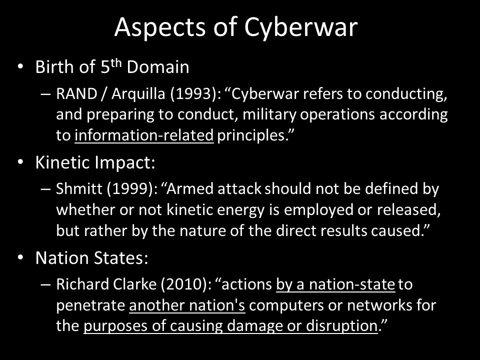 Aspects of Cyberwar Birth of 5 th Domain – RAND / Arquilla (1993): Cyberwar refers to conducting, and preparing to conduct, military operations according to information-related principles. Kinetic Impact: – Shmitt (1999): Armed attack should not be defined by whether or not kinetic energy is employed or released, but rather by the nature of the direct results caused. Nation States: – Richard Clarke (2010): actions by a nation-state to penetrate another nation s computers or networks for the purposes of causing damage or disruption.