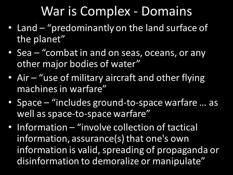 War is Complex - Domains Land – predominantly on the land surface of the planet Sea – combat in and on seas, oceans, or any other major bodies of water Air – use of military aircraft and other flying machines in warfare Space – includes ground-to-space warfare … as well as space-to-space warfare Information – involve collection of tactical information, assurance(s) that one s own information is valid, spreading of propaganda or disinformation to demoralize or manipulate