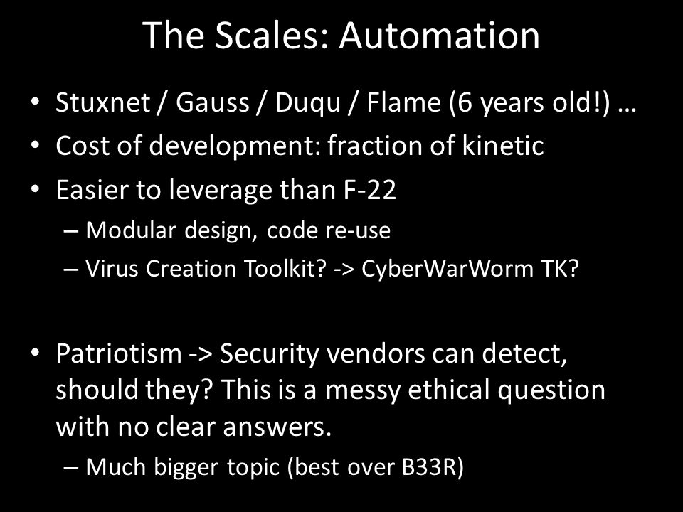 The Scales: Automation Stuxnet / Gauss / Duqu / Flame (6 years old!) … Cost of development: fraction of kinetic Easier to leverage than F-22 – Modular design, code re-use – Virus Creation Toolkit.