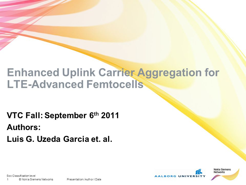 Soc Classification level 1© Nokia Siemens NetworksPresentation / Author / Date Enhanced Uplink Carrier Aggregation for LTE-Advanced Femtocells VTC Fall: September 6 th 2011 Authors: Luis G.