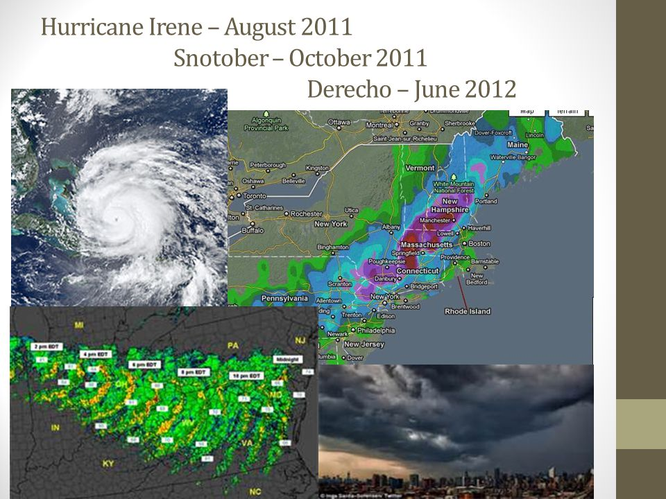 Hurricane Irene – August 2011 Snotober – October 2011 Derecho – June 2012