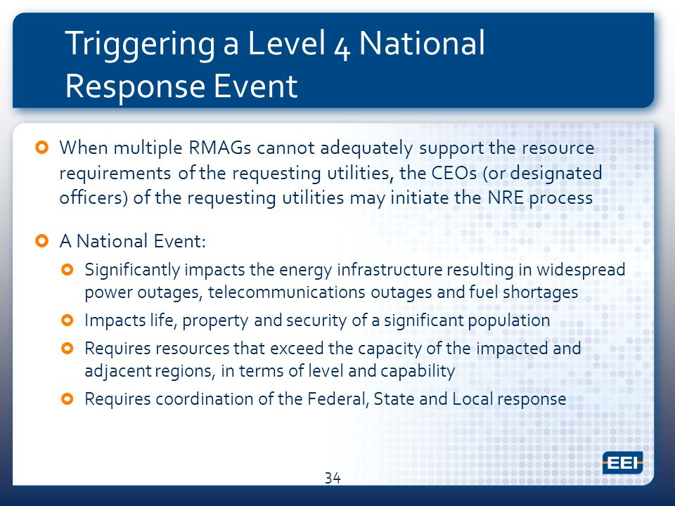 Triggering a Level 4 National Response Event  When multiple RMAGs cannot adequately support the resource requirements of the requesting utilities, the CEOs (or designated officers) of the requesting utilities may initiate the NRE process  A National Event:  Significantly impacts the energy infrastructure resulting in widespread power outages, telecommunications outages and fuel shortages  Impacts life, property and security of a significant population  Requires resources that exceed the capacity of the impacted and adjacent regions, in terms of level and capability  Requires coordination of the Federal, State and Local response 34